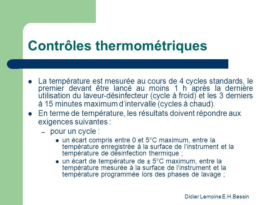 Didier Lemoine E.H.Bessin Contrôles thermométriques La température est mesurée au cours de 4 cycles standards, le premier devant être lancé au moins 1 h après la dernière utilisation du laveur-désinfecteur (cycle à froid) et les 3 derniers à 15 minutes maximum dintervalle (cycles à chaud).