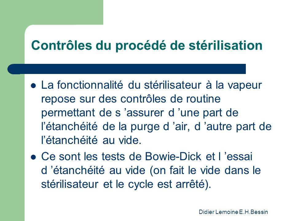 Didier Lemoine E.H.Bessin Contrôles du procédé de stérilisation La fonctionnalité du stérilisateur à la vapeur repose sur des contrôles de routine permettant de s assurer d une part de létanchéité de la purge d air, d autre part de létanchéité au vide.