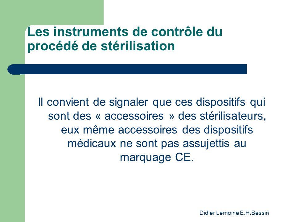 Didier Lemoine E.H.Bessin Les instruments de contrôle du procédé de stérilisation Il convient de signaler que ces dispositifs qui sont des « accessoires » des stérilisateurs, eux même accessoires des dispositifs médicaux ne sont pas assujettis au marquage CE.