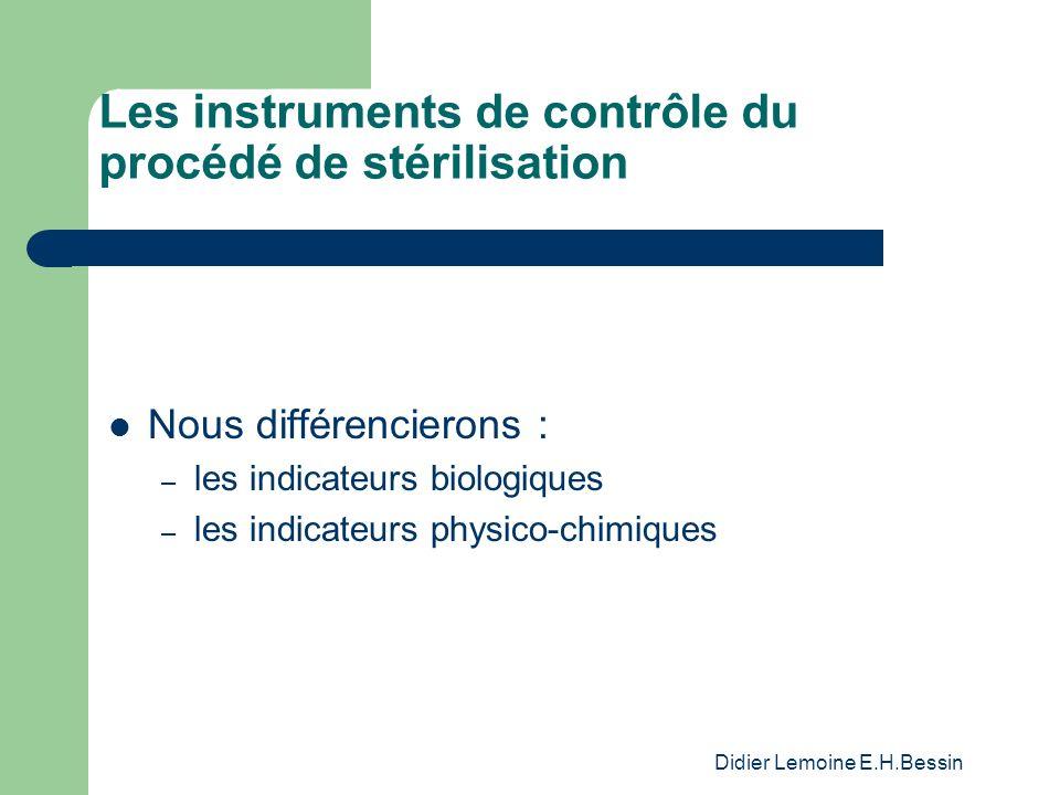 Didier Lemoine E.H.Bessin Les instruments de contrôle du procédé de stérilisation Nous différencierons : – les indicateurs biologiques – les indicateurs physico-chimiques