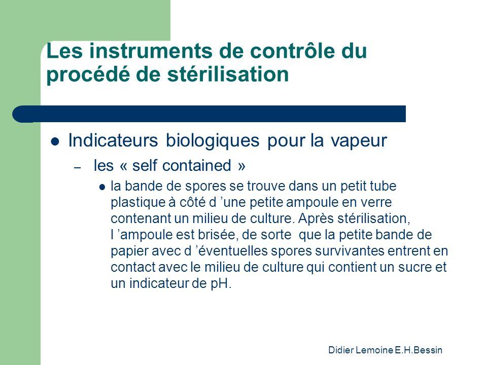 Didier Lemoine E.H.Bessin Les instruments de contrôle du procédé de stérilisation Indicateurs biologiques pour la vapeur – les « self contained » la bande de spores se trouve dans un petit tube plastique à côté d une petite ampoule en verre contenant un milieu de culture.