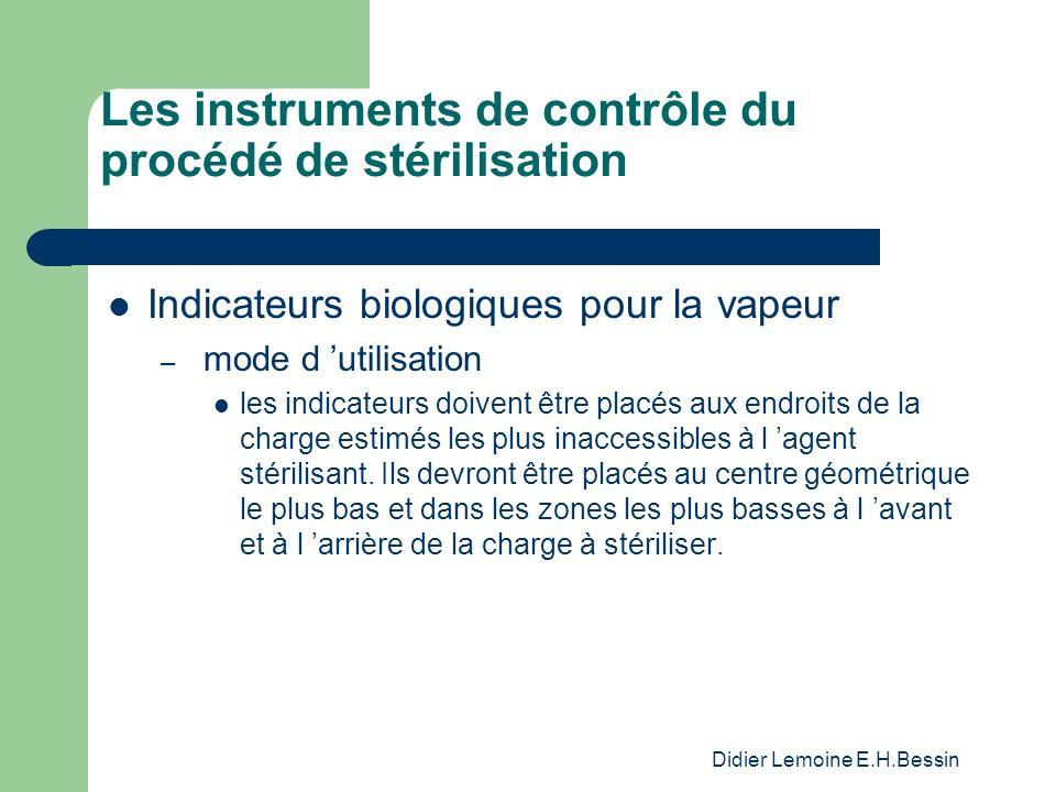 Didier Lemoine E.H.Bessin Les instruments de contrôle du procédé de stérilisation Indicateurs biologiques pour la vapeur – mode d utilisation les indicateurs doivent être placés aux endroits de la charge estimés les plus inaccessibles à l agent stérilisant.