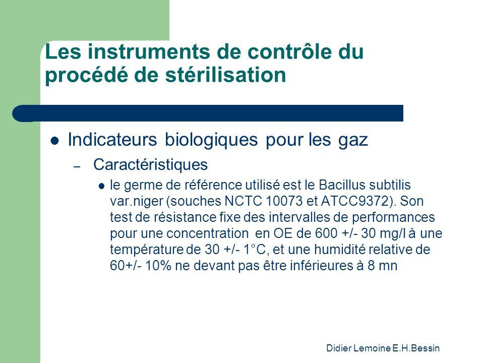 Didier Lemoine E.H.Bessin Les instruments de contrôle du procédé de stérilisation Indicateurs biologiques pour les gaz – Caractéristiques le germe de référence utilisé est le Bacillus subtilis var.niger (souches NCTC 10073 et ATCC9372).