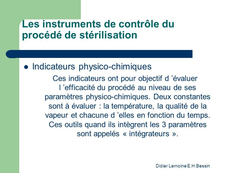 Didier Lemoine E.H.Bessin Les instruments de contrôle du procédé de stérilisation Indicateurs physico-chimiques Ces indicateurs ont pour objectif d évaluer l efficacité du procédé au niveau de ses paramètres physico-chimiques.