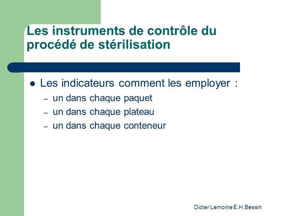 Didier Lemoine E.H.Bessin Les instruments de contrôle du procédé de stérilisation Les indicateurs comment les employer : – un dans chaque paquet – un dans chaque plateau – un dans chaque conteneur
