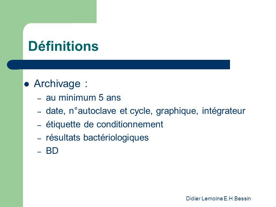 Didier Lemoine E.H.Bessin Définitions Archivage : – au minimum 5 ans – date, n°autoclave et cycle, graphique, intégrateur – étiquette de conditionnement – résultats bactériologiques – BD