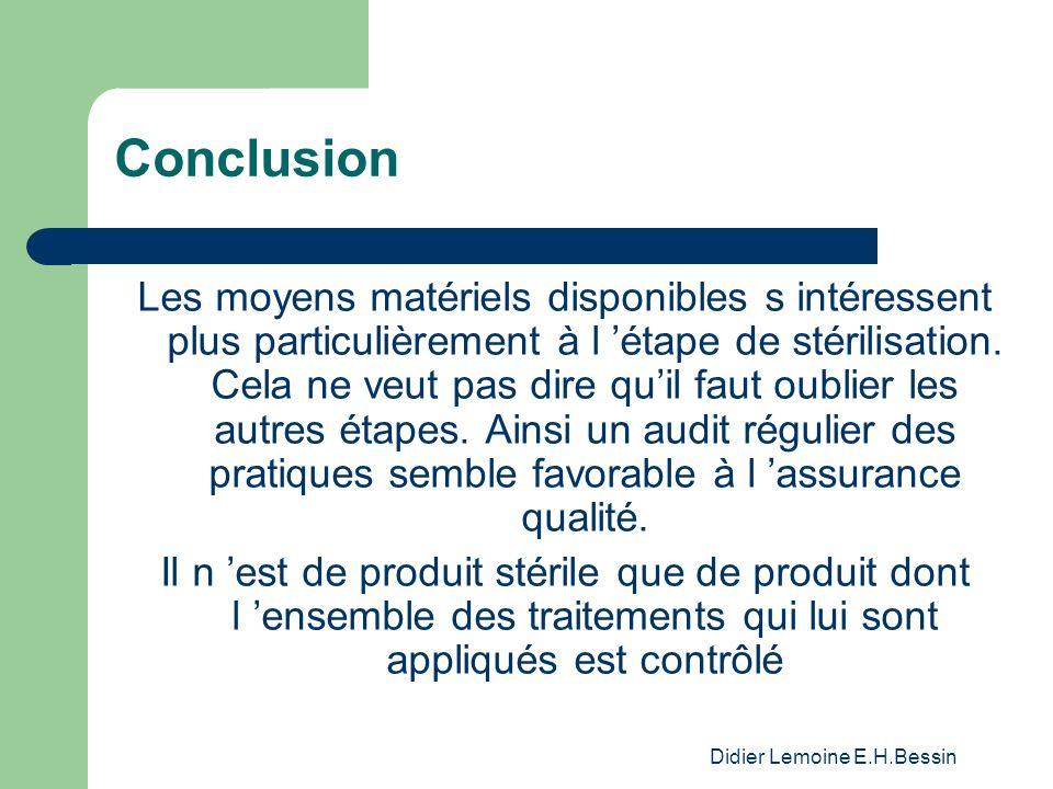 Didier Lemoine E.H.Bessin Conclusion Les moyens matériels disponibles s intéressent plus particulièrement à l étape de stérilisation. Cela ne veut pas