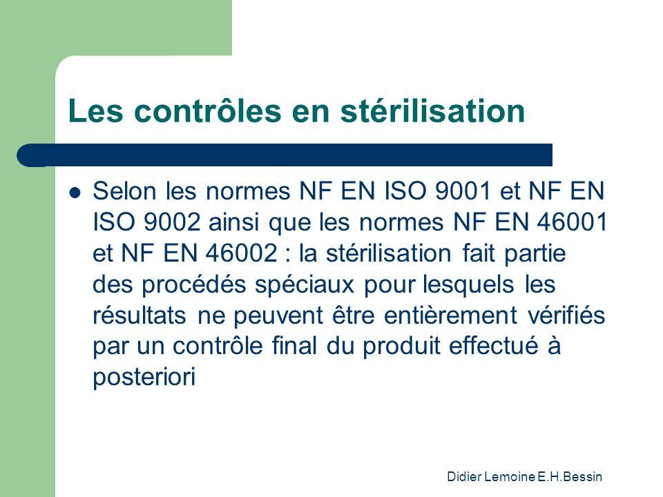 Didier Lemoine E.H.Bessin Les contrôles en stérilisation Selon les normes NF EN ISO 9001 et NF EN ISO 9002 ainsi que les normes NF EN 46001 et NF EN 46002 : la stérilisation fait partie des procédés spéciaux pour lesquels les résultats ne peuvent être entièrement vérifiés par un contrôle final du produit effectué à posteriori