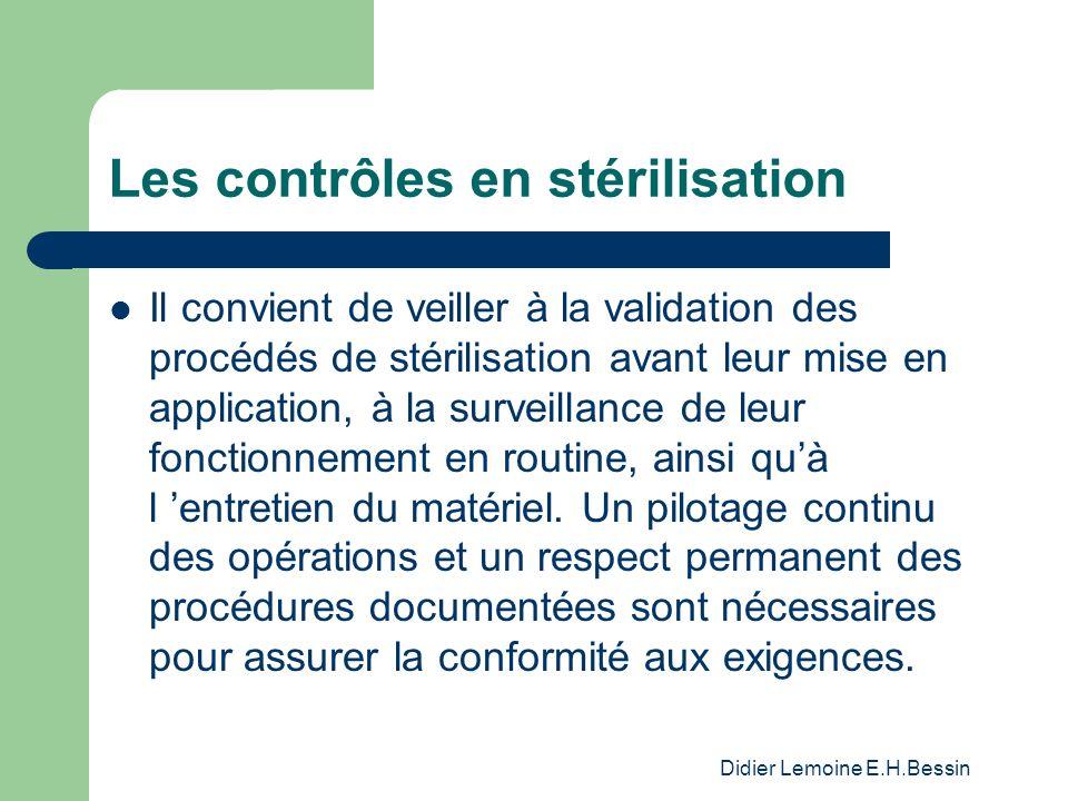 Didier Lemoine E.H.Bessin Les contrôles en stérilisation Il convient de veiller à la validation des procédés de stérilisation avant leur mise en application, à la surveillance de leur fonctionnement en routine, ainsi quà l entretien du matériel.