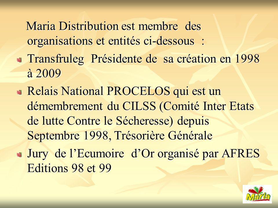 Maria Distribution est membre des organisations et entités ci-dessous : Maria Distribution est membre des organisations et entités ci-dessous : Transfruleg Présidente de sa création en 1998 à 2009 Relais National PROCELOS qui est un démembrement du CILSS (Comité Inter Etats de lutte Contre le Sécheresse) depuis Septembre 1998, Trésorière Générale Jury de lEcumoire dOr organisé par AFRES Editions 98 et 99
