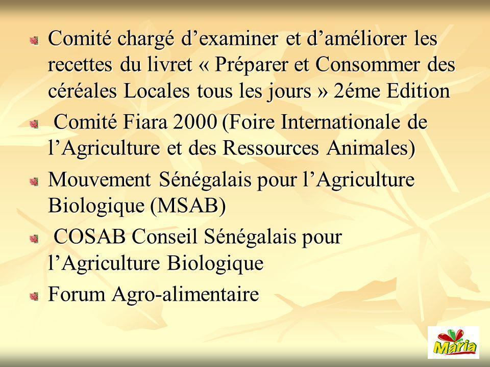 Comité chargé dexaminer et daméliorer les recettes du livret « Préparer et Consommer des céréales Locales tous les jours » 2éme Edition Comité Fiara 2000 (Foire Internationale de lAgriculture et des Ressources Animales) Comité Fiara 2000 (Foire Internationale de lAgriculture et des Ressources Animales) Mouvement Sénégalais pour lAgriculture Biologique (MSAB) COSAB Conseil Sénégalais pour lAgriculture Biologique COSAB Conseil Sénégalais pour lAgriculture Biologique Forum Agro-alimentaire