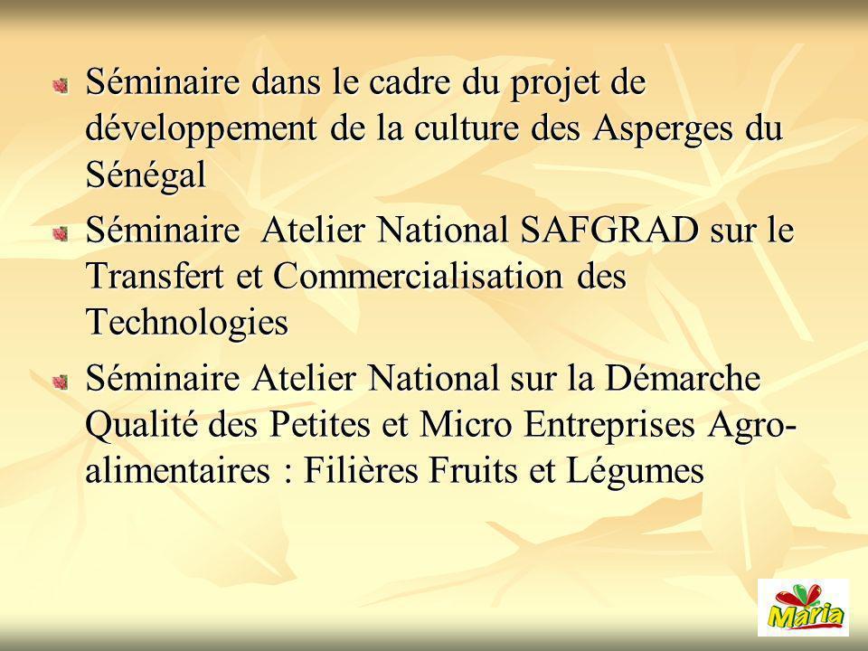 Séminaire dans le cadre du projet de développement de la culture des Asperges du Sénégal Séminaire Atelier National SAFGRAD sur le Transfert et Commercialisation des Technologies Séminaire Atelier National sur la Démarche Qualité des Petites et Micro Entreprises Agro- alimentaires : Filières Fruits et Légumes