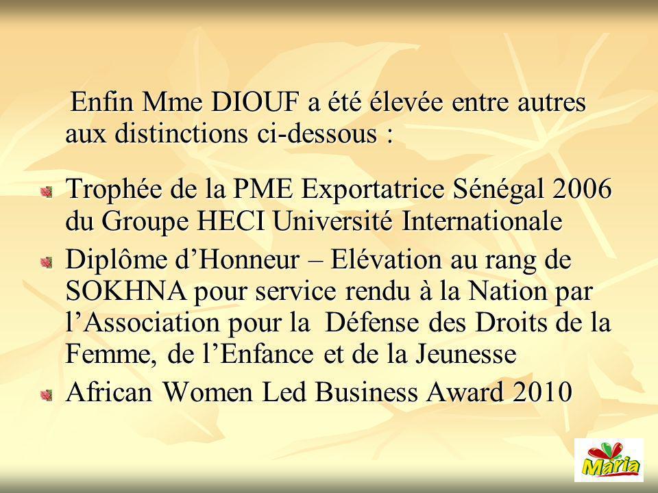 Enfin Mme DIOUF a été élevée entre autres aux distinctions ci-dessous : Enfin Mme DIOUF a été élevée entre autres aux distinctions ci-dessous : Trophée de la PME Exportatrice Sénégal 2006 du Groupe HECI Université Internationale Diplôme dHonneur – Elévation au rang de SOKHNA pour service rendu à la Nation par lAssociation pour la Défense des Droits de la Femme, de lEnfance et de la Jeunesse African Women Led Business Award 2010
