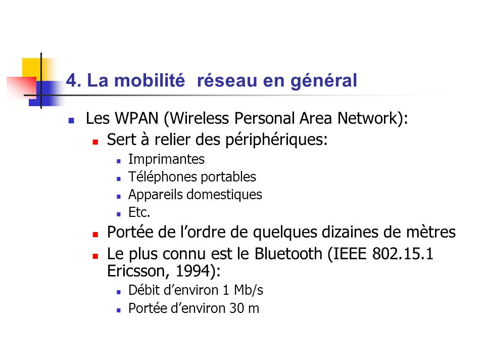 La mobilité réseau en général (suite) Le Home RF (HRF WG: Compaq, HP, Intel, Siemens, Motorola, Microsoft 1998): Portée denviron 100m Débit denviron 10 Mb/s Abandonnée en 2003 au profit de la technologie Centrino Le ZigBee (IEEE 802.15.4): Connexion dappareils domestiques (chaînes Hi-Fi, jouets,..) Faible consommation dénergie Le DECT (Digital Enhanced Cordless Telecommunication): norme des téléphones sans fils domestiques Le GSM (Global System for Mobile Communication)