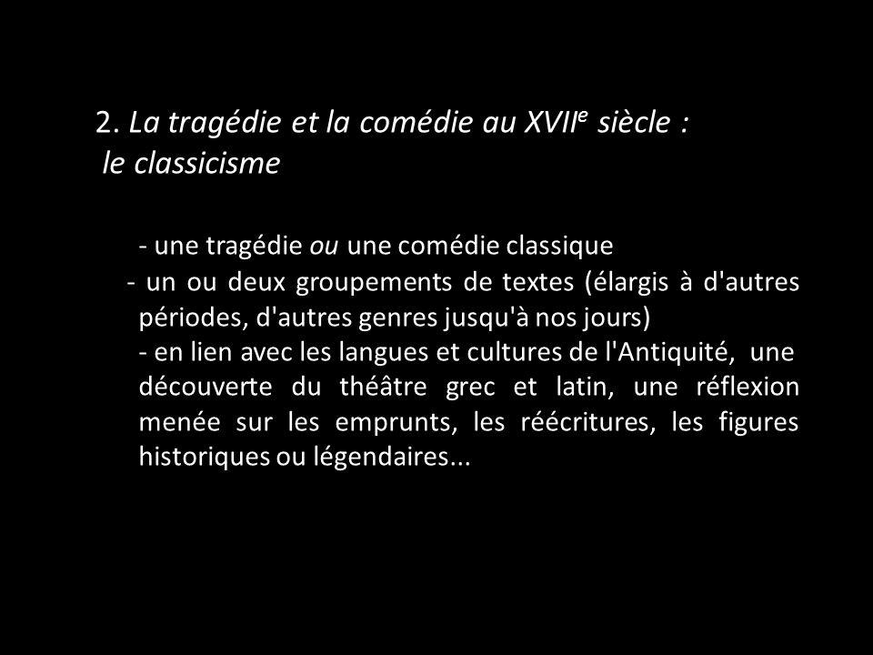 2. La tragédie et la comédie au XVII e siècle : le classicisme - une tragédie ou une comédie classique - un ou deux groupements de textes (élargis à d