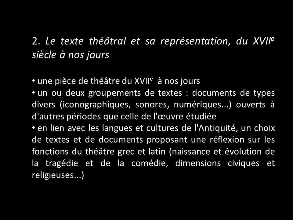 2. Le texte théâtral et sa représentation, du XVII e siècle à nos jours une pièce de théâtre du XVII e à nos jours un ou deux groupements de textes :