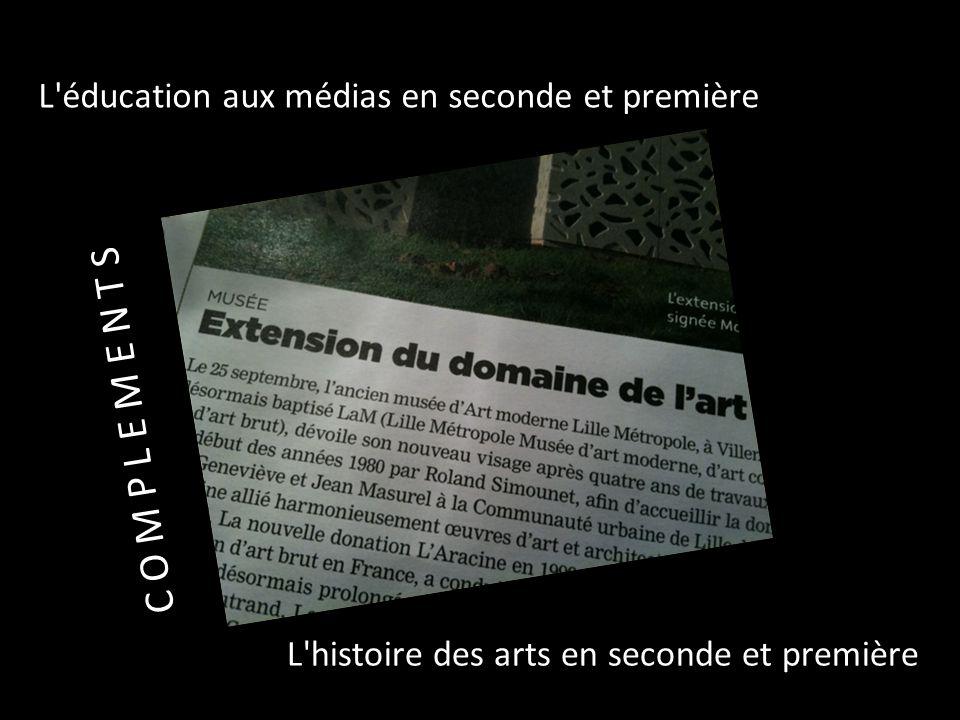 L'éducation aux médias en seconde et première L'histoire des arts en seconde et première C O M P L E M E N T S