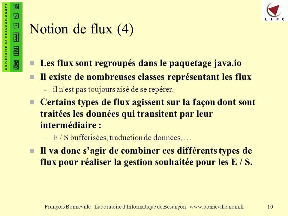 François Bonneville - Laboratoire d Informatique de Besançon - www.bonneville.nom.fr10 Notion de flux (4) Les flux sont regroupés dans le paquetage java.io n Il existe de nombreuses classes représentant les flux – il n est pas toujours aisé de se repérer.