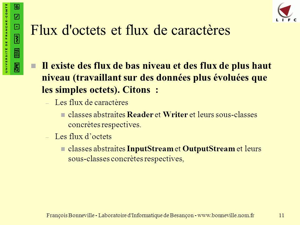 François Bonneville - Laboratoire d Informatique de Besançon - www.bonneville.nom.fr11 Flux d octets et flux de caractères n Il existe des flux de bas niveau et des flux de plus haut niveau (travaillant sur des données plus évoluées que les simples octets).