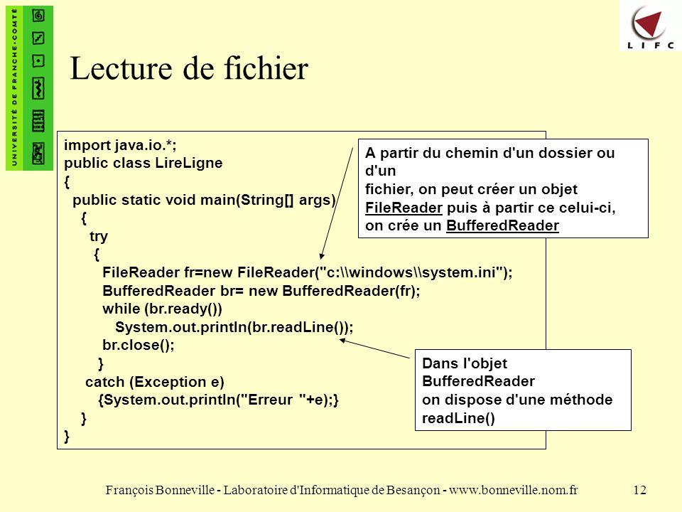 François Bonneville - Laboratoire d Informatique de Besançon - www.bonneville.nom.fr12 Lecture de fichier import java.io.*; public class LireLigne { public static void main(String[] args) { try { FileReader fr=new FileReader( c:\\windows\\system.ini ); BufferedReader br= new BufferedReader(fr); while (br.ready()) System.out.println(br.readLine()); br.close(); } catch (Exception e) {System.out.println( Erreur +e);} } A partir du chemin d un dossier ou d un fichier, on peut créer un objet FileReader puis à partir ce celui-ci, on crée un BufferedReader Dans l objet BufferedReader on dispose d une méthode readLine()