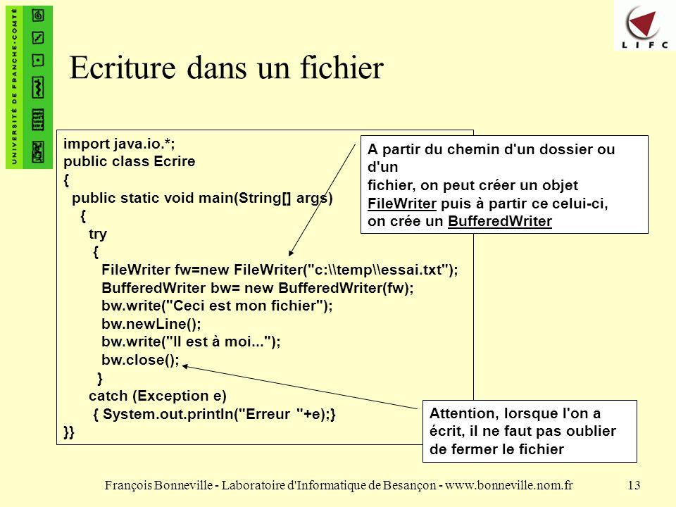 François Bonneville - Laboratoire d Informatique de Besançon - www.bonneville.nom.fr13 Ecriture dans un fichier import java.io.*; public class Ecrire { public static void main(String[] args) { try { FileWriter fw=new FileWriter( c:\\temp\\essai.txt ); BufferedWriter bw= new BufferedWriter(fw); bw.write( Ceci est mon fichier ); bw.newLine(); bw.write( Il est à moi... ); bw.close(); } catch (Exception e) { System.out.println( Erreur +e);} }} A partir du chemin d un dossier ou d un fichier, on peut créer un objet FileWriter puis à partir ce celui-ci, on crée un BufferedWriter Attention, lorsque l on a écrit, il ne faut pas oublier de fermer le fichier