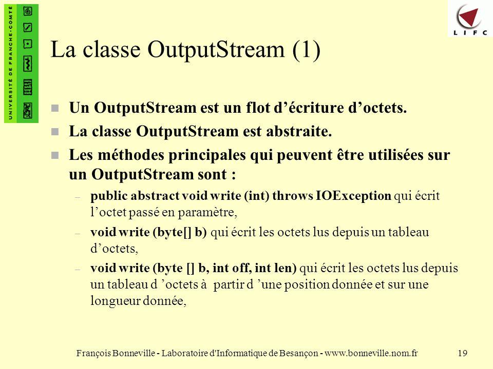 François Bonneville - Laboratoire d Informatique de Besançon - www.bonneville.nom.fr19 La classe OutputStream (1) Un OutputStream est un flot décriture doctets.