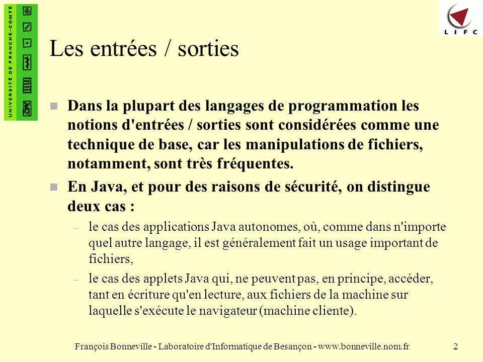 François Bonneville - Laboratoire d Informatique de Besançon - www.bonneville.nom.fr2 Les entrées / sorties n Dans la plupart des langages de programmation les notions d entrées / sorties sont considérées comme une technique de base, car les manipulations de fichiers, notamment, sont très fréquentes.