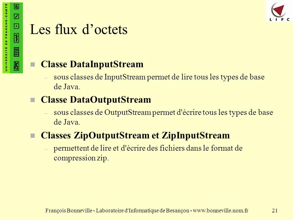 François Bonneville - Laboratoire d Informatique de Besançon - www.bonneville.nom.fr21 Les flux doctets Classe DataInputStream – sous classes de InputStreampermet de lire tous les types de base de Java.