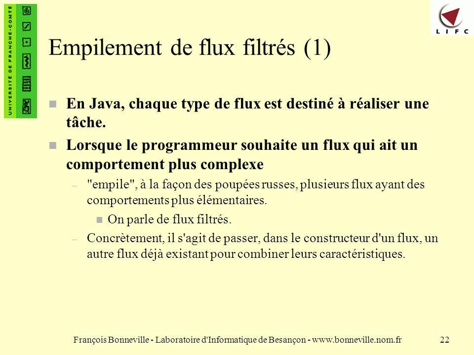 François Bonneville - Laboratoire d Informatique de Besançon - www.bonneville.nom.fr22 Empilement de flux filtrés (1) n En Java, chaque type de flux est destiné à réaliser une tâche.