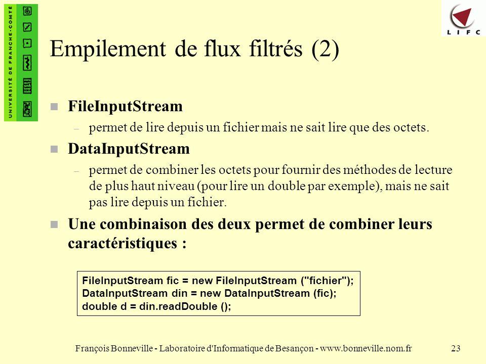 François Bonneville - Laboratoire d Informatique de Besançon - www.bonneville.nom.fr23 Empilement de flux filtrés (2) n FileInputStream – permet de lire depuis un fichier mais ne sait lire que des octets.