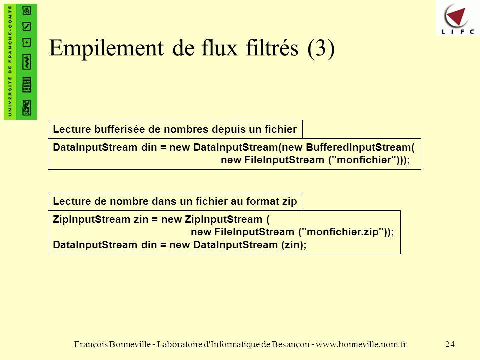 François Bonneville - Laboratoire d Informatique de Besançon - www.bonneville.nom.fr24 Empilement de flux filtrés (3) DataInputStream din = new DataInputStream(new BufferedInputStream( new FileInputStream ( monfichier ))); Lecture bufferisée de nombres depuis un fichier ZipInputStream zin = new ZipInputStream ( new FileInputStream ( monfichier.zip )); DataInputStream din = new DataInputStream (zin); Lecture de nombre dans un fichier au format zip