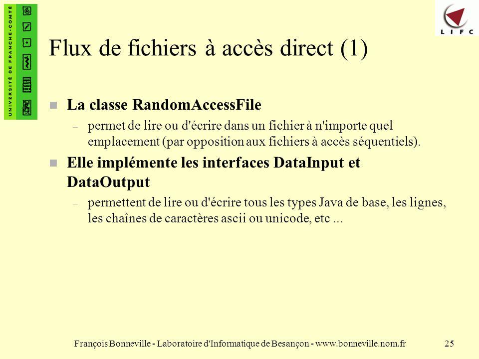 François Bonneville - Laboratoire d Informatique de Besançon - www.bonneville.nom.fr25 Flux de fichiers à accès direct (1) La classe RandomAccessFile – permet de lire ou d écrire dans un fichier à n importe quel emplacement (par opposition aux fichiers à accès séquentiels).