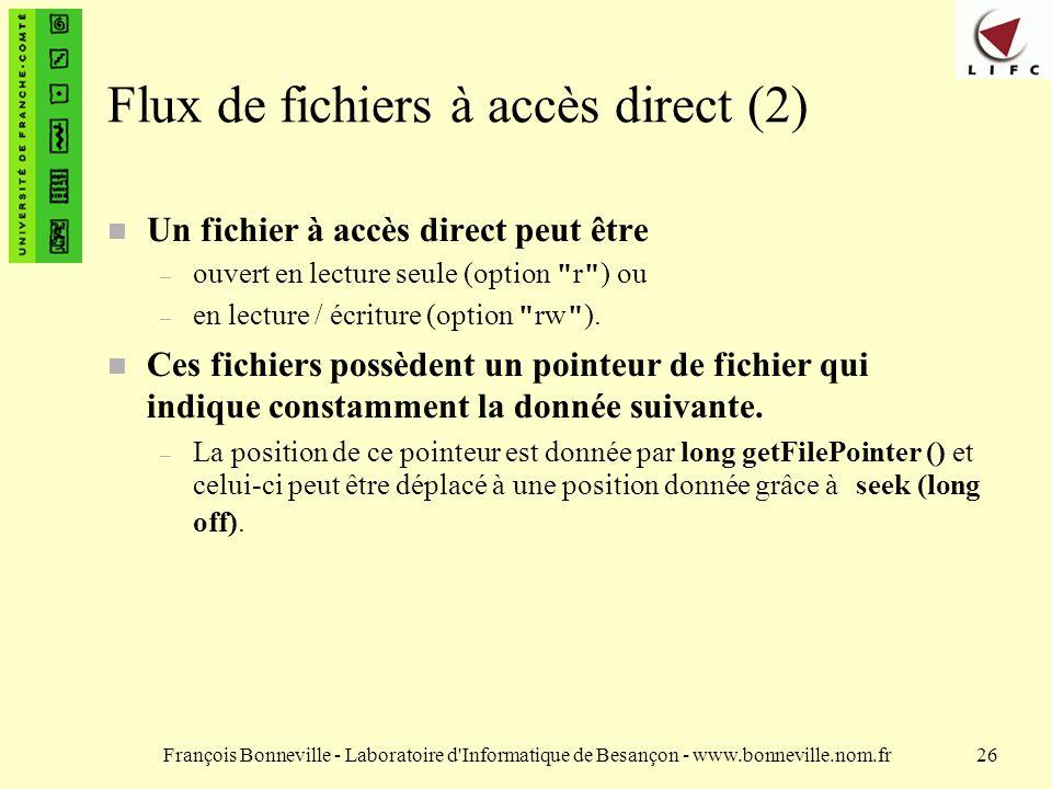 François Bonneville - Laboratoire d Informatique de Besançon - www.bonneville.nom.fr26 Flux de fichiers à accès direct (2) n Un fichier à accès direct peut être – ouvert en lecture seule (option r ) ou – en lecture / écriture (option rw ).