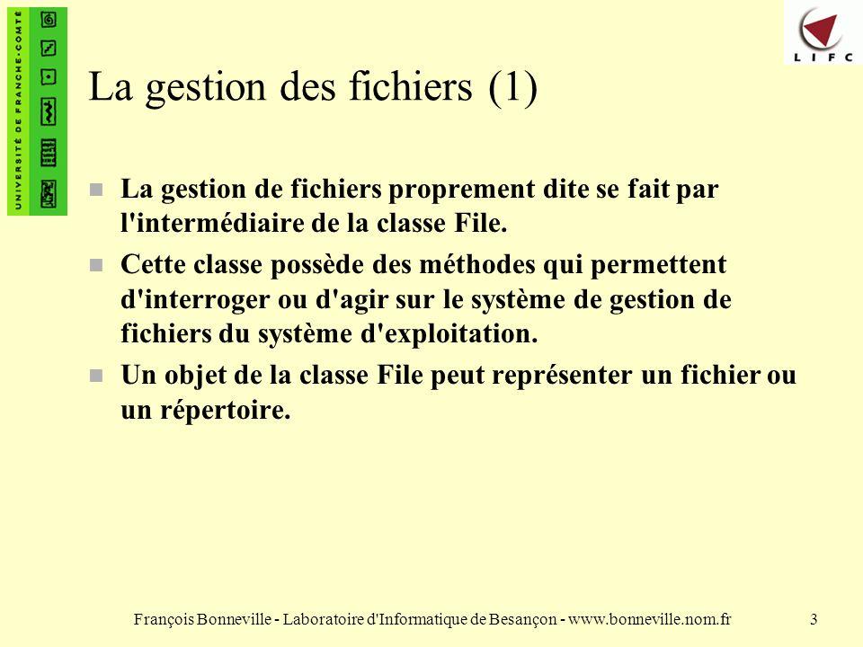 François Bonneville - Laboratoire d Informatique de Besançon - www.bonneville.nom.fr3 La gestion des fichiers (1) n La gestion de fichiers proprement dite se fait par l intermédiaire de la classe File.