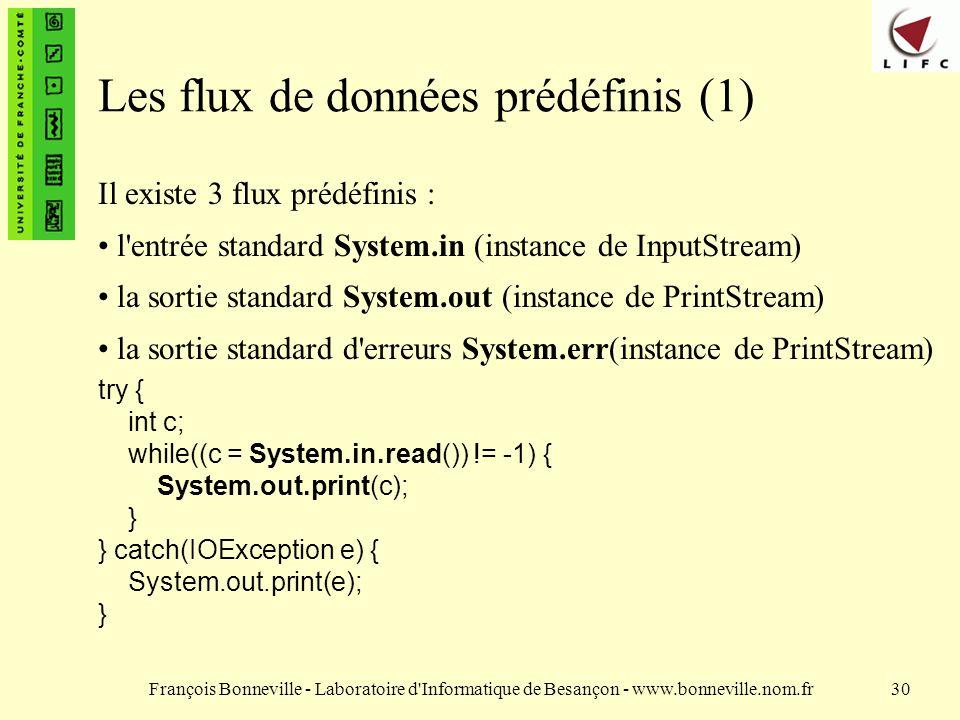 François Bonneville - Laboratoire d Informatique de Besançon - www.bonneville.nom.fr30 Les flux de données prédéfinis (1) Il existe 3 flux prédéfinis : l entrée standard System.in (instance de InputStream) la sortie standard System.out (instance de PrintStream) la sortie standard d erreurs System.err(instance de PrintStream) try { int c; while((c = System.in.read()) != -1) { System.out.print(c); } } catch(IOException e) { System.out.print(e); }