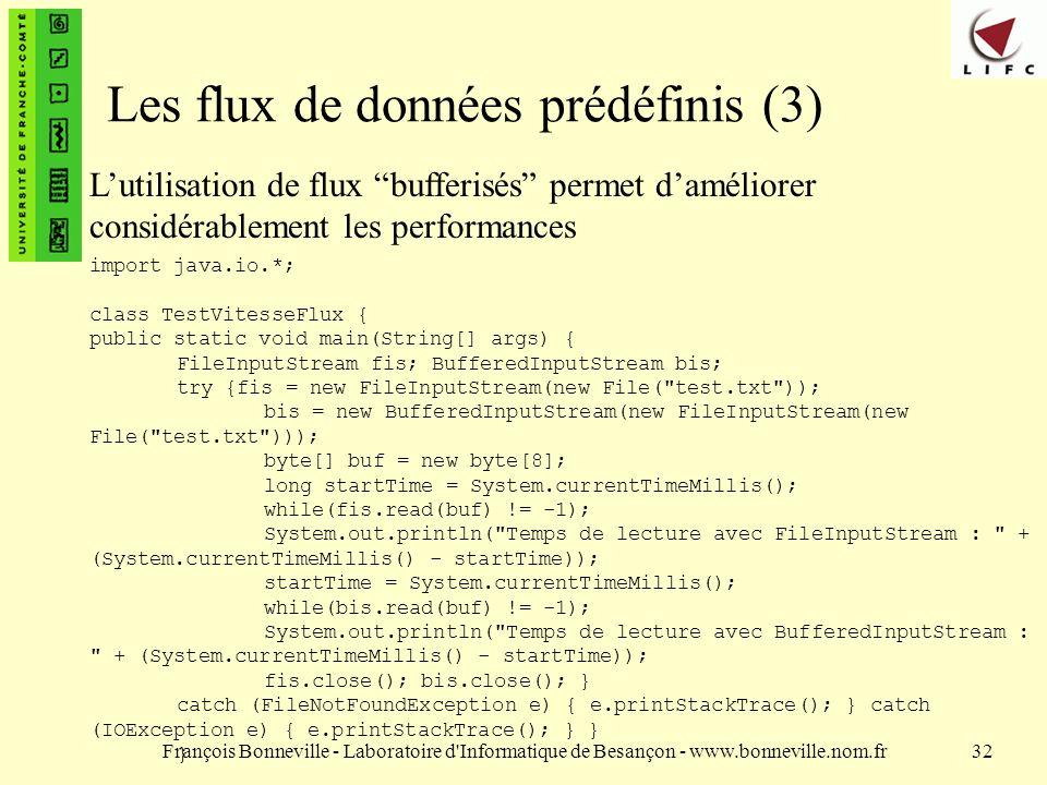 François Bonneville - Laboratoire d Informatique de Besançon - www.bonneville.nom.fr32 Les flux de données prédéfinis (3) Lutilisation de flux bufferisés permet daméliorer considérablement les performances import java.io.*; class TestVitesseFlux { public static void main(String[] args) { FileInputStream fis; BufferedInputStream bis; try {fis = new FileInputStream(new File( test.txt )); bis = new BufferedInputStream(new FileInputStream(new File( test.txt ))); byte[] buf = new byte[8]; long startTime = System.currentTimeMillis(); while(fis.read(buf) != -1); System.out.println( Temps de lecture avec FileInputStream : + (System.currentTimeMillis() - startTime)); startTime = System.currentTimeMillis(); while(bis.read(buf) != -1); System.out.println( Temps de lecture avec BufferedInputStream : + (System.currentTimeMillis() - startTime)); fis.close(); bis.close(); } catch (FileNotFoundException e) { e.printStackTrace(); } catch (IOException e) { e.printStackTrace(); } } }