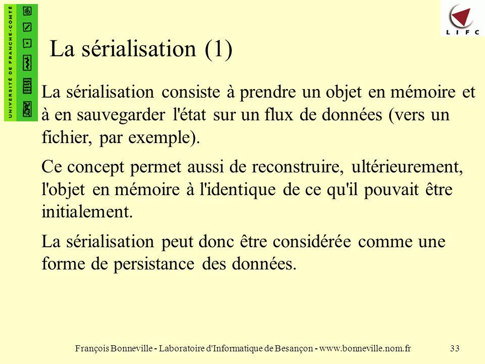François Bonneville - Laboratoire d Informatique de Besançon - www.bonneville.nom.fr33 La sérialisation (1) La sérialisation consiste à prendre un objet en mémoire et à en sauvegarder l état sur un flux de données (vers un fichier, par exemple).