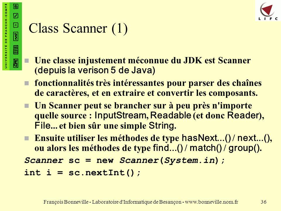 François Bonneville - Laboratoire d Informatique de Besançon - www.bonneville.nom.fr36 Class Scanner (1) Une classe injustement méconnue du JDK est Scanner ( depuis la verison 5 de Java) n fonctionnalités très intéressantes pour parser des chaînes de caractères, et en extraire et convertir les composants.