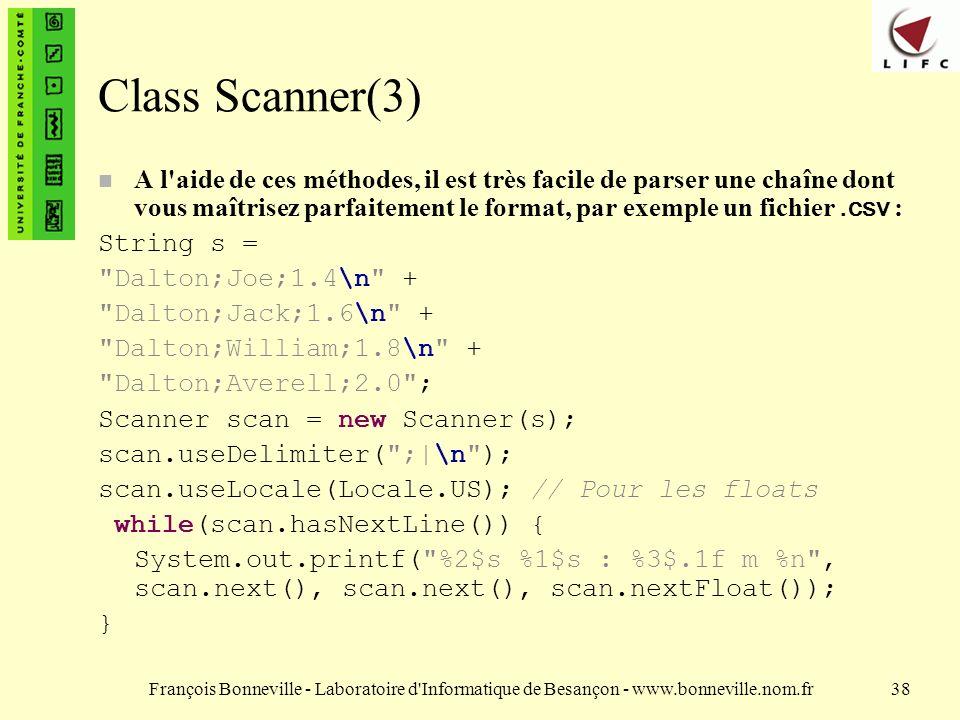 François Bonneville - Laboratoire d Informatique de Besançon - www.bonneville.nom.fr38 Class Scanner(3) A l aide de ces méthodes, il est très facile de parser une chaîne dont vous maîtrisez parfaitement le format, par exemple un fichier.csv : String s = Dalton;Joe;1.4\n + Dalton;Jack;1.6\n + Dalton;William;1.8\n + Dalton;Averell;2.0 ; Scanner scan = new Scanner(s); scan.useDelimiter( ;|\n ); scan.useLocale(Locale.US); // Pour les floats while(scan.hasNextLine()) { System.out.printf( %2$s %1$s : %3$.1f m %n , scan.next(), scan.next(), scan.nextFloat()); }