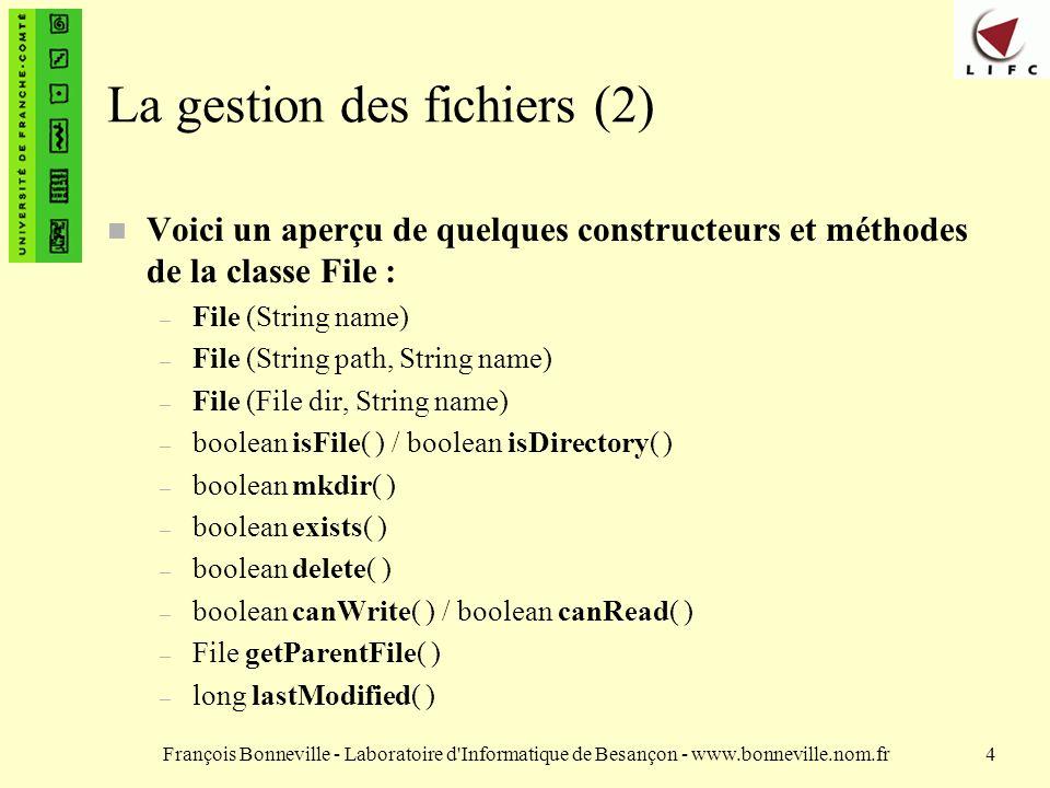 François Bonneville - Laboratoire d Informatique de Besançon - www.bonneville.nom.fr4 La gestion des fichiers (2) n Voici un aperçu de quelques constructeurs et méthodes de la classe File : – File (String name) – File (String path, String name) – File (File dir, String name) – boolean isFile( ) / boolean isDirectory( ) – boolean mkdir( ) – boolean exists( ) – boolean delete( ) – boolean canWrite( ) / boolean canRead( ) – File getParentFile( ) – long lastModified( )