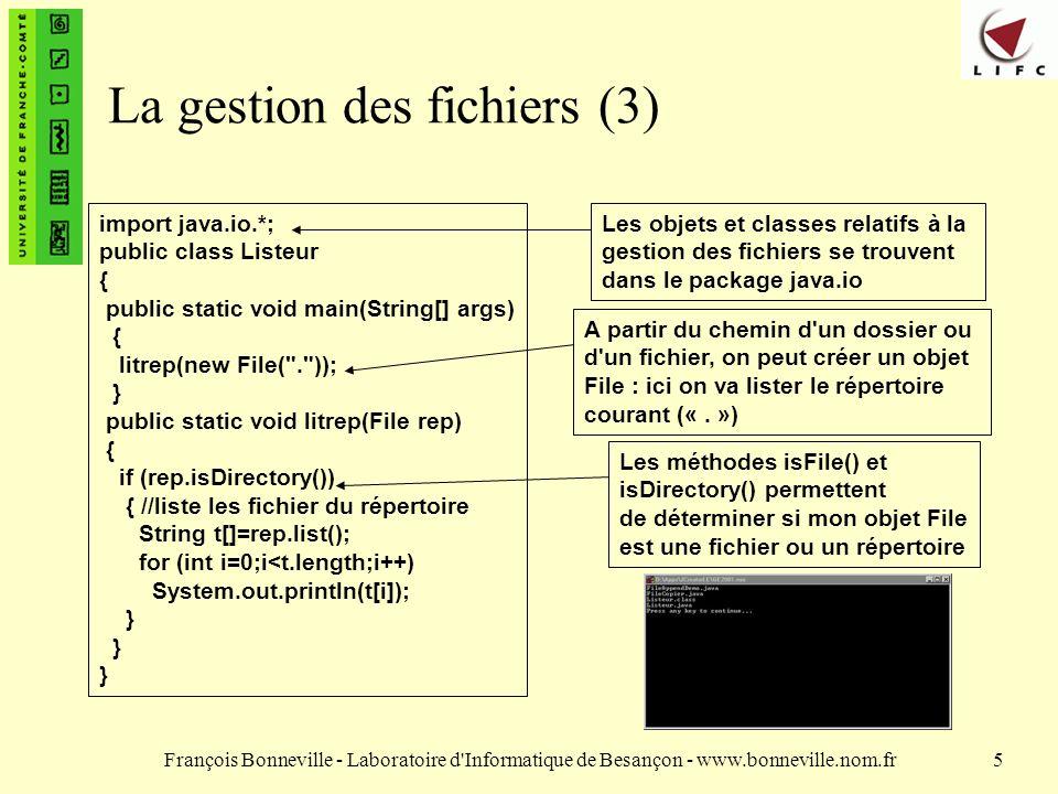 François Bonneville - Laboratoire d Informatique de Besançon - www.bonneville.nom.fr5 La gestion des fichiers (3) import java.io.*; public class Listeur { public static void main(String[] args) { litrep(new File( . )); } public static void litrep(File rep) { if (rep.isDirectory()) { //liste les fichier du répertoire String t[]=rep.list(); for (int i=0;i<t.length;i++) System.out.println(t[i]); } Les objets et classes relatifs à la gestion des fichiers se trouvent dans le package java.io A partir du chemin d un dossier ou d un fichier, on peut créer un objet File : ici on va lister le répertoire courant («.