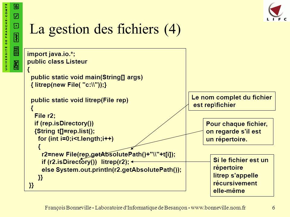 François Bonneville - Laboratoire d Informatique de Besançon - www.bonneville.nom.fr6 La gestion des fichiers (4) import java.io.*; public class Listeur { public static void main(String[] args) { litrep(new File( c:\\ ));} public static void litrep(File rep) { File r2; if (rep.isDirectory()) {String t[]=rep.list(); for (int i=0;i<t.length;i++) { r2=new File(rep.getAbsolutePath()+ \\ +t[i]); if (r2.isDirectory()) litrep(r2); else System.out.println(r2.getAbsolutePath()); }} Le nom complet du fichier est rep\fichier Pour chaque fichier, on regarde s il est un répertoire.