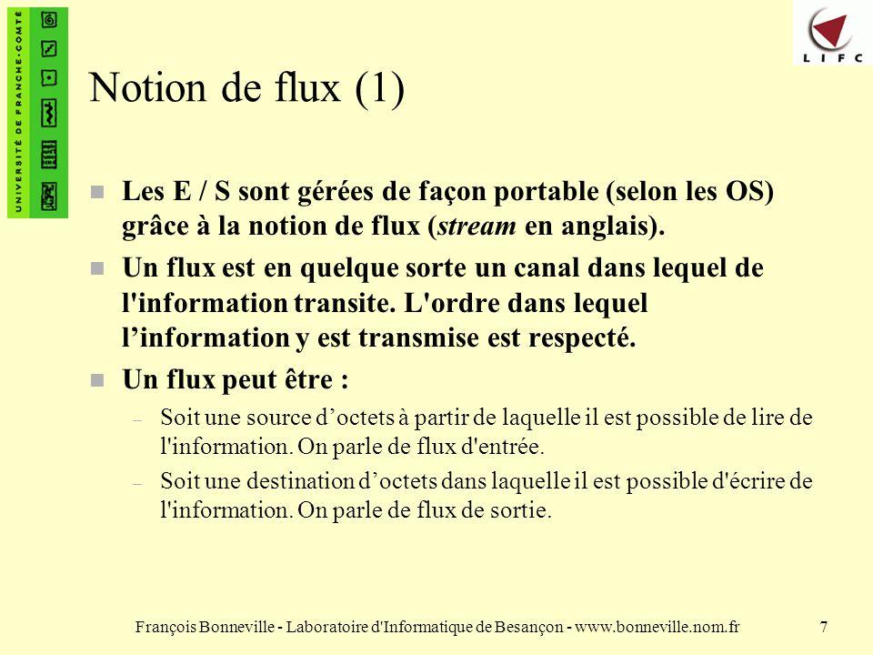 François Bonneville - Laboratoire d Informatique de Besançon - www.bonneville.nom.fr7 Notion de flux (1) n Les E / S sont gérées de façon portable (selon les OS) grâce à la notion de flux (stream en anglais).