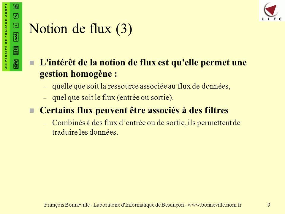 François Bonneville - Laboratoire d Informatique de Besançon - www.bonneville.nom.fr9 Notion de flux (3) n L intérêt de la notion de flux est qu elle permet une gestion homogène : – quelle que soit la ressource associée au flux de données, – quel que soit le flux (entrée ou sortie).