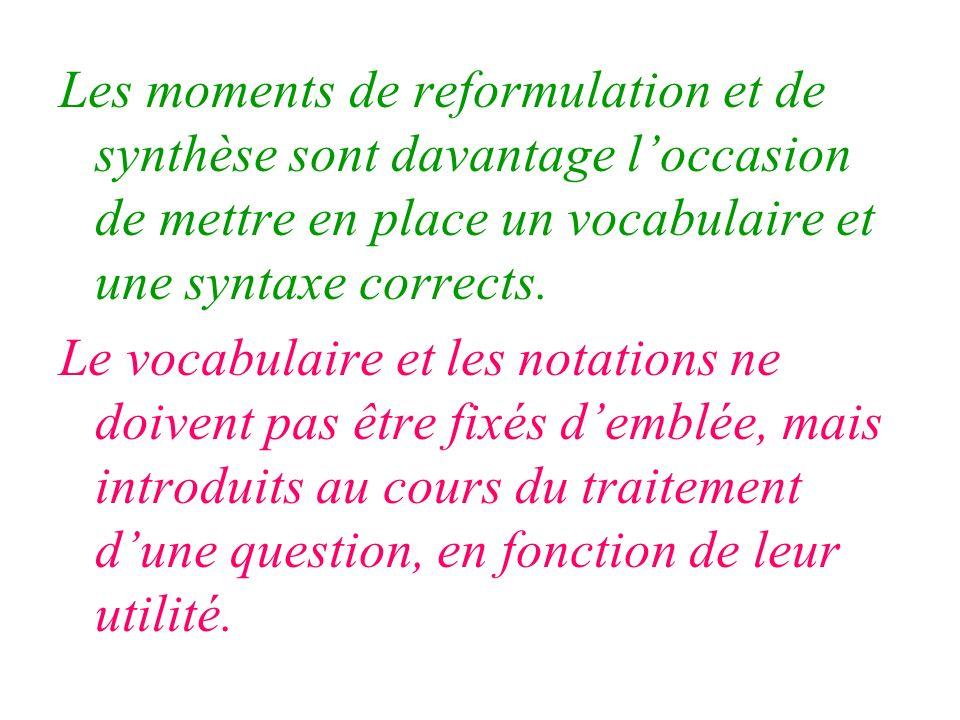 Les moments de reformulation et de synthèse sont davantage loccasion de mettre en place un vocabulaire et une syntaxe corrects. Le vocabulaire et les