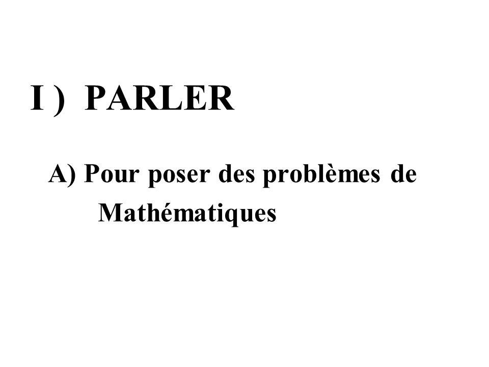 I ) PARLER A) Pour poser des problèmes de Mathématiques