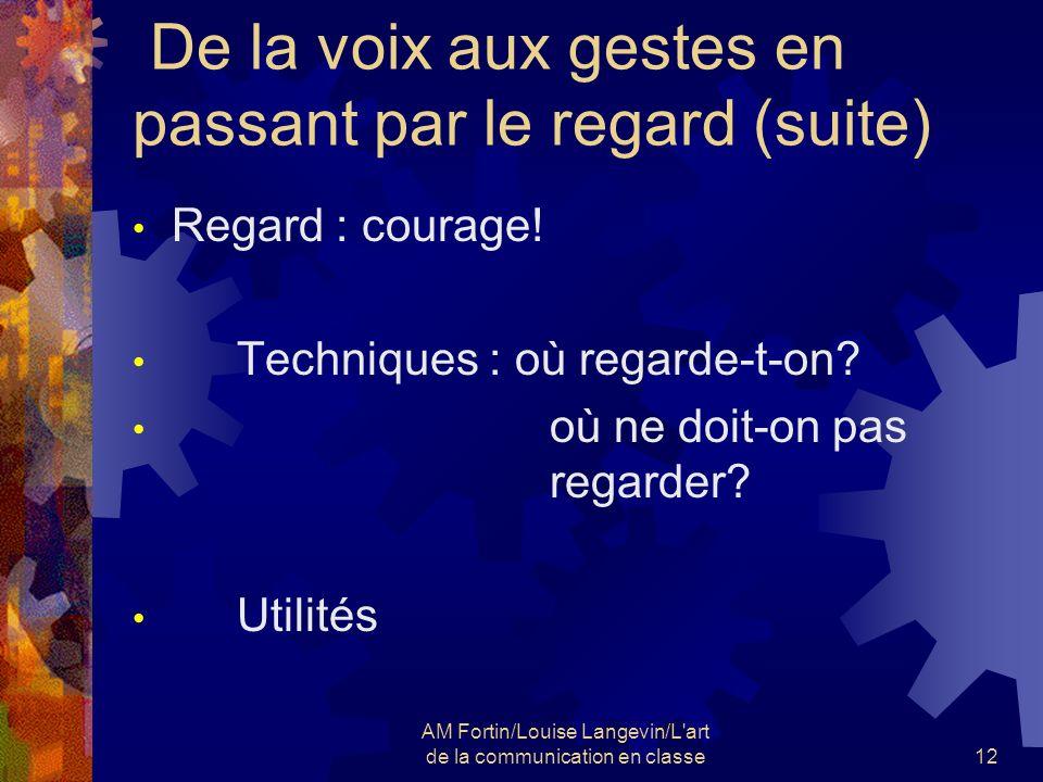 AM Fortin/Louise Langevin/L'art de la communication en classe12 De la voix aux gestes en passant par le regard (suite) Regard : courage! Techniques :