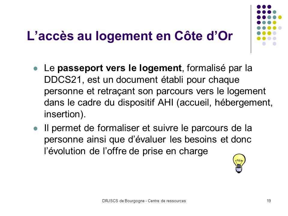 DRJSCS de Bourgogne - Centre de ressources19 Laccès au logement en Côte dOr Le passeport vers le logement, formalisé par la DDCS21, est un document établi pour chaque personne et retraçant son parcours vers le logement dans le cadre du dispositif AHI (accueil, hébergement, insertion).