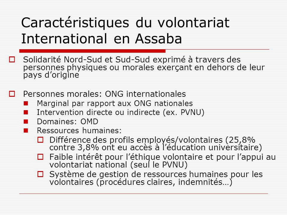 Caractéristiques du volontariat International en Assaba Solidarité Nord-Sud et Sud-Sud exprimé à travers des personnes physiques ou morales exerçant en dehors de leur pays dorigine Personnes morales: ONG internationales Marginal par rapport aux ONG nationales Intervention directe ou indirecte (ex.