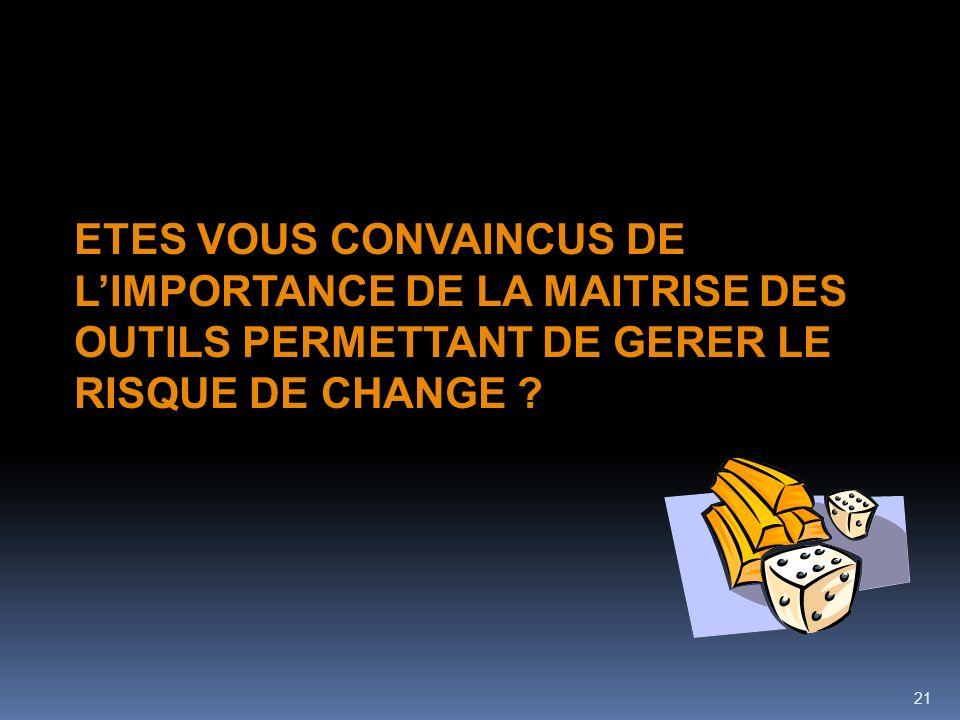 21 ETES VOUS CONVAINCUS DE LIMPORTANCE DE LA MAITRISE DES OUTILS PERMETTANT DE GERER LE RISQUE DE CHANGE ?